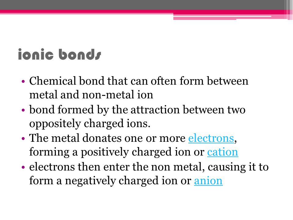 ionic bonds Chemical bond that can often form between metal and non-metal ion. bond formed by the attraction between two oppositely charged ions.