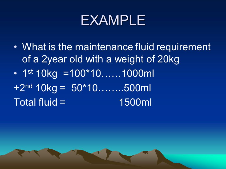 EXAMPLE What is the maintenance fluid requirement of a 2year old with a weight of 20kg. 1st 10kg =100*10……1000ml.