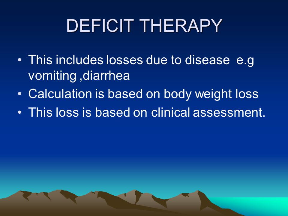 DEFICIT THERAPY This includes losses due to disease e.g vomiting ,diarrhea. Calculation is based on body weight loss.