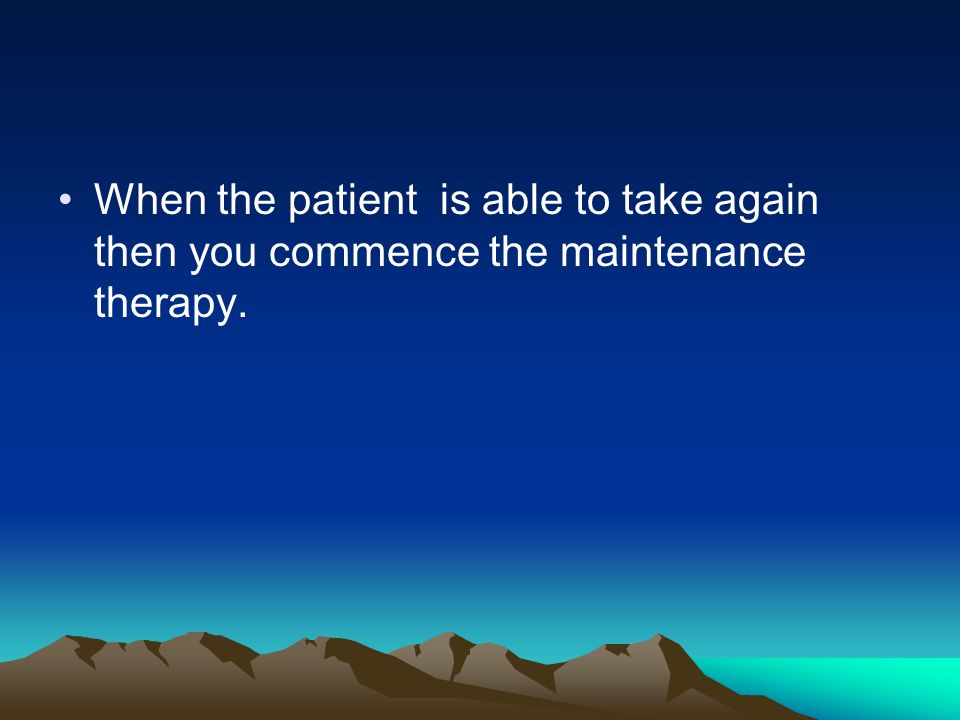 When the patient is able to take again then you commence the maintenance therapy.