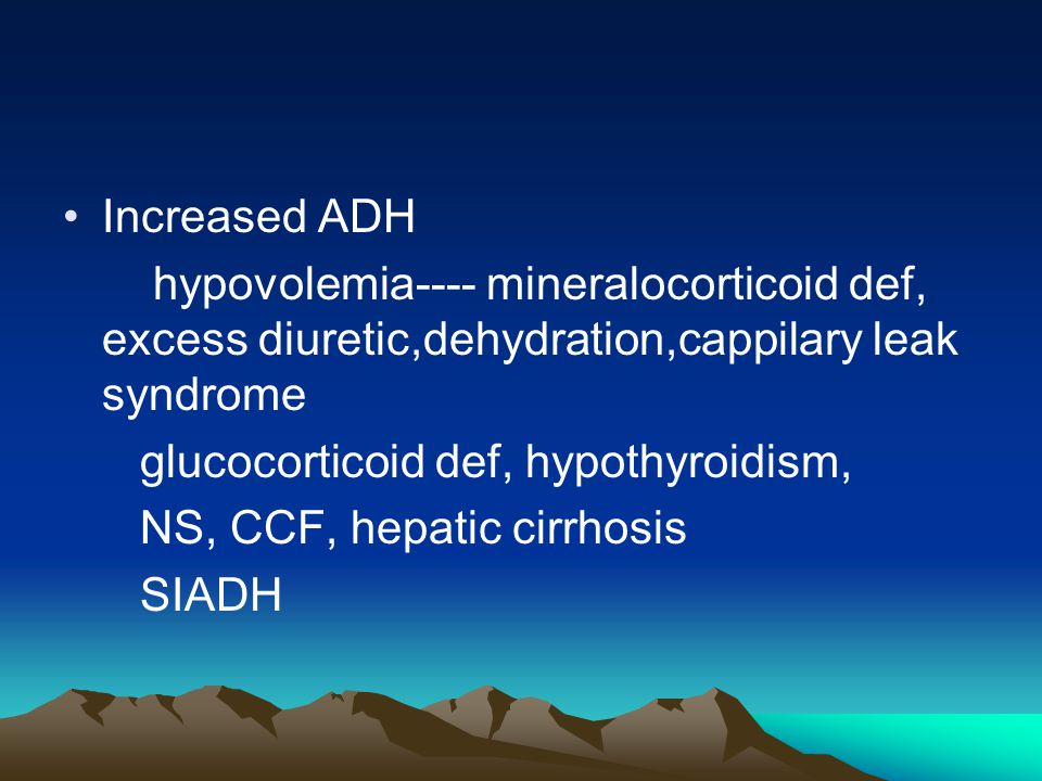 Increased ADH hypovolemia---- mineralocorticoid def, excess diuretic,dehydration,cappilary leak syndrome.