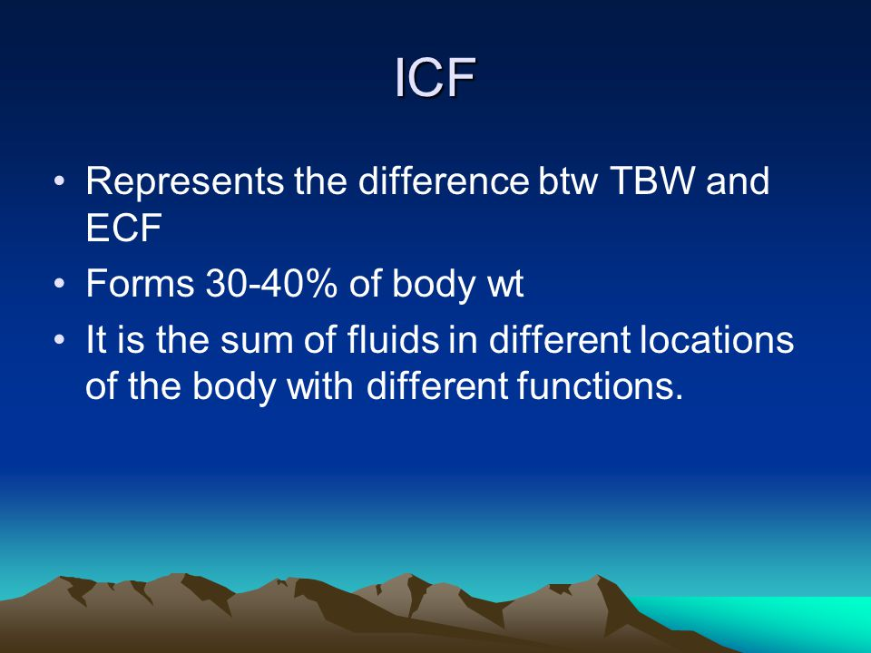 ICF Represents the difference btw TBW and ECF Forms 30-40% of body wt