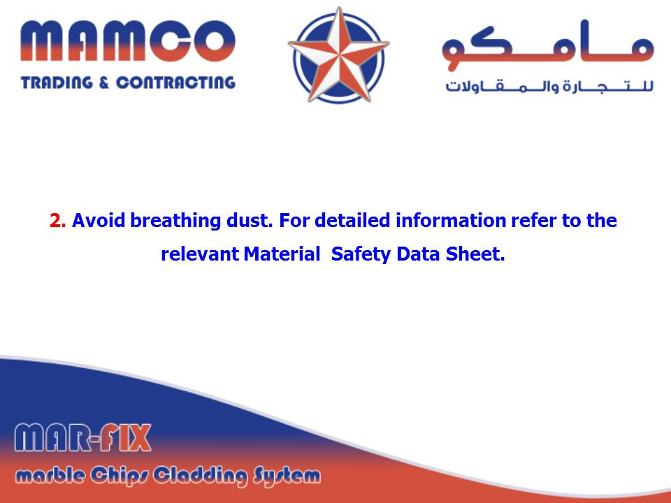 2. Avoid breathing dust. For detailed information refer to the relevant Material Safety Data Sheet.