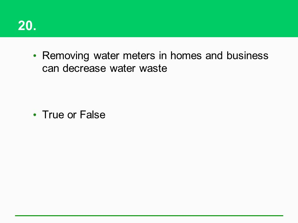 20. Removing water meters in homes and business can decrease water waste True or False