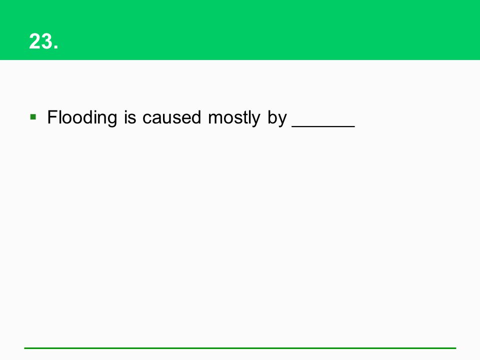 23. Flooding is caused mostly by ______