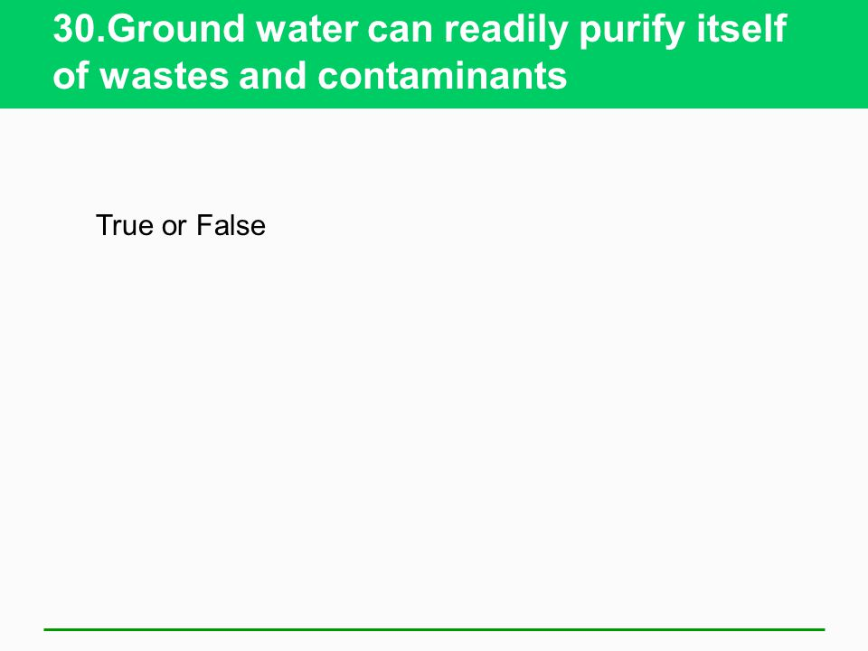 30.Ground water can readily purify itself of wastes and contaminants