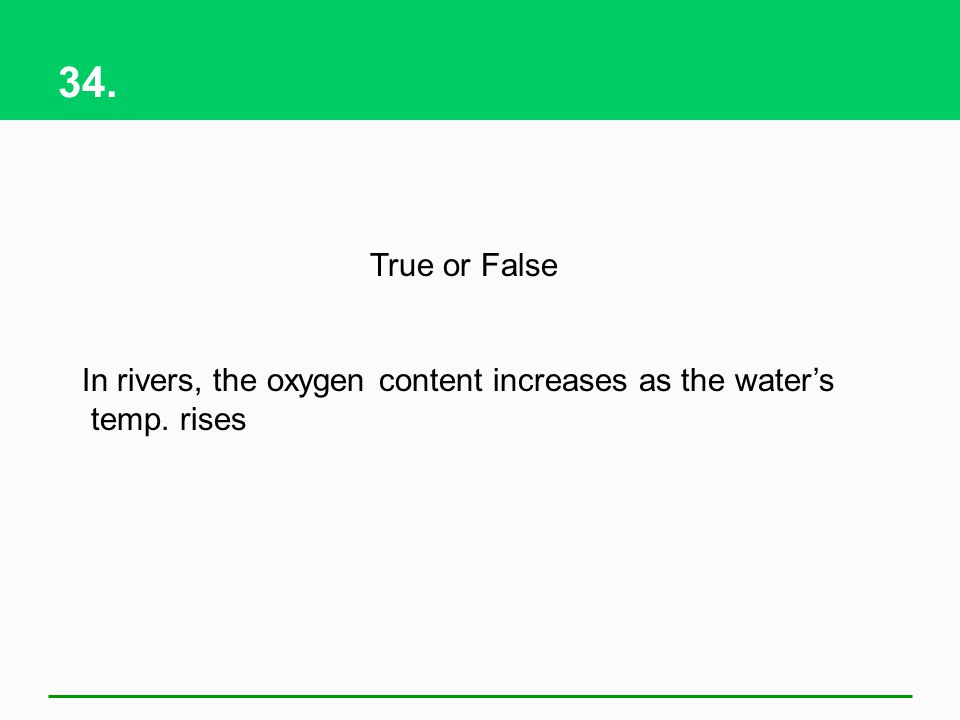 34. True or False In rivers, the oxygen content increases as the water's temp. rises