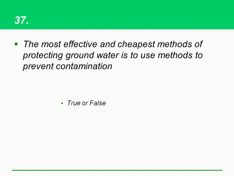 37. The most effective and cheapest methods of protecting ground water is to use methods to prevent contamination.