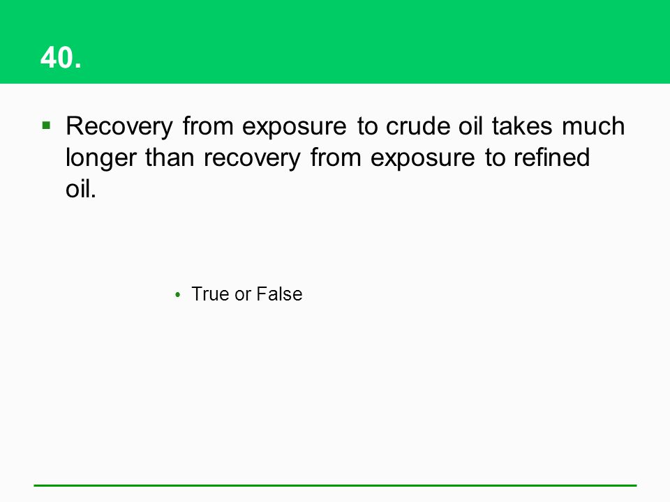 40. Recovery from exposure to crude oil takes much longer than recovery from exposure to refined oil.
