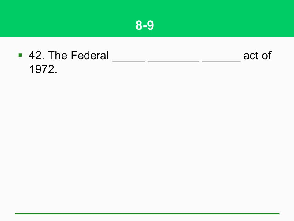 8-9 42. The Federal _____ ________ ______ act of 1972.