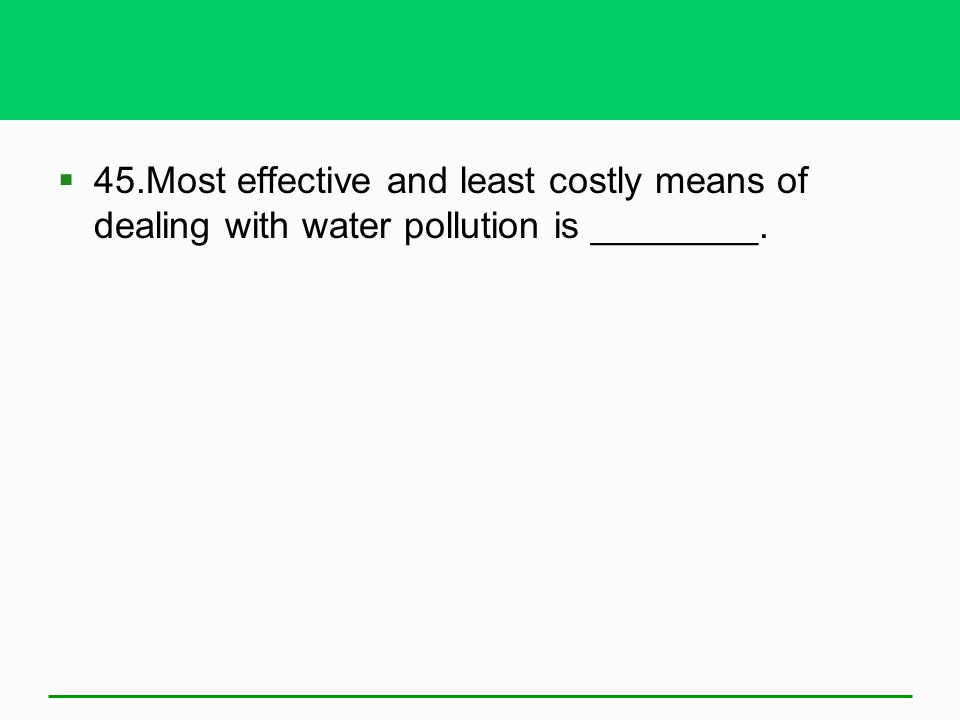 45.Most effective and least costly means of dealing with water pollution is ________.