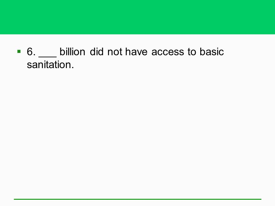 6. ___ billion did not have access to basic sanitation.
