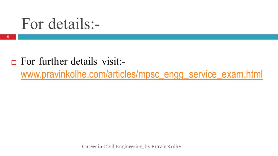 For details:- For further details visit:- www.pravinkolhe.com/articles/mpsc_engg_service_exam.html.