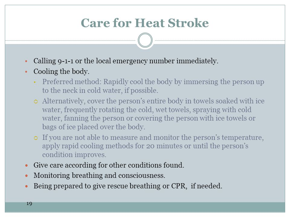 Care for Heat Stroke Calling 9-1-1 or the local emergency number immediately. Cooling the body.