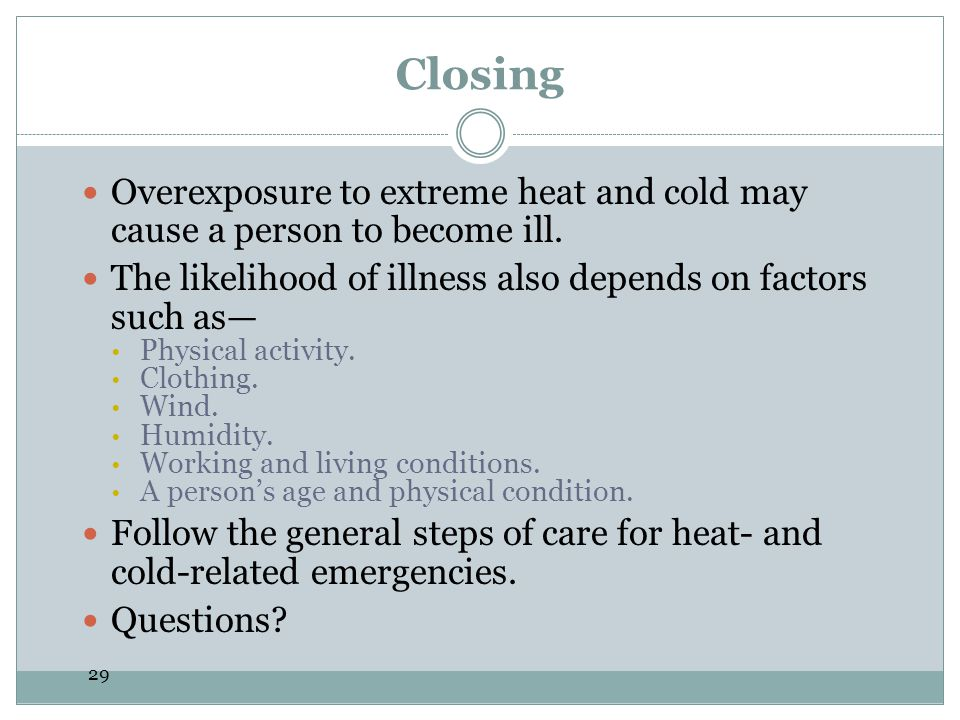 Closing Overexposure to extreme heat and cold may cause a person to become ill. The likelihood of illness also depends on factors such as—