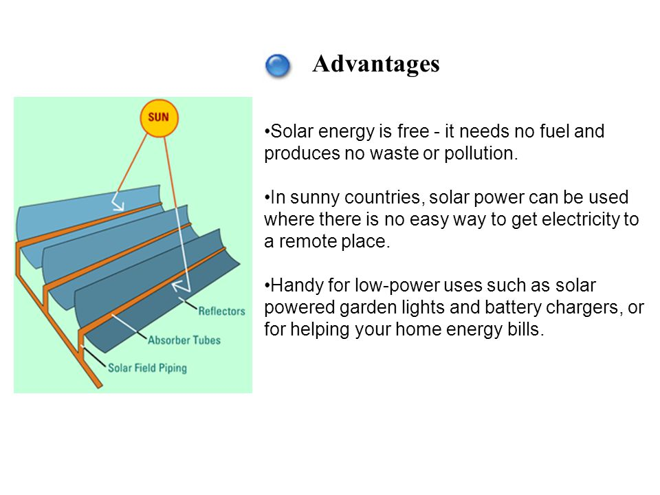 Advantages Solar energy is free - it needs no fuel and produces no waste or pollution.