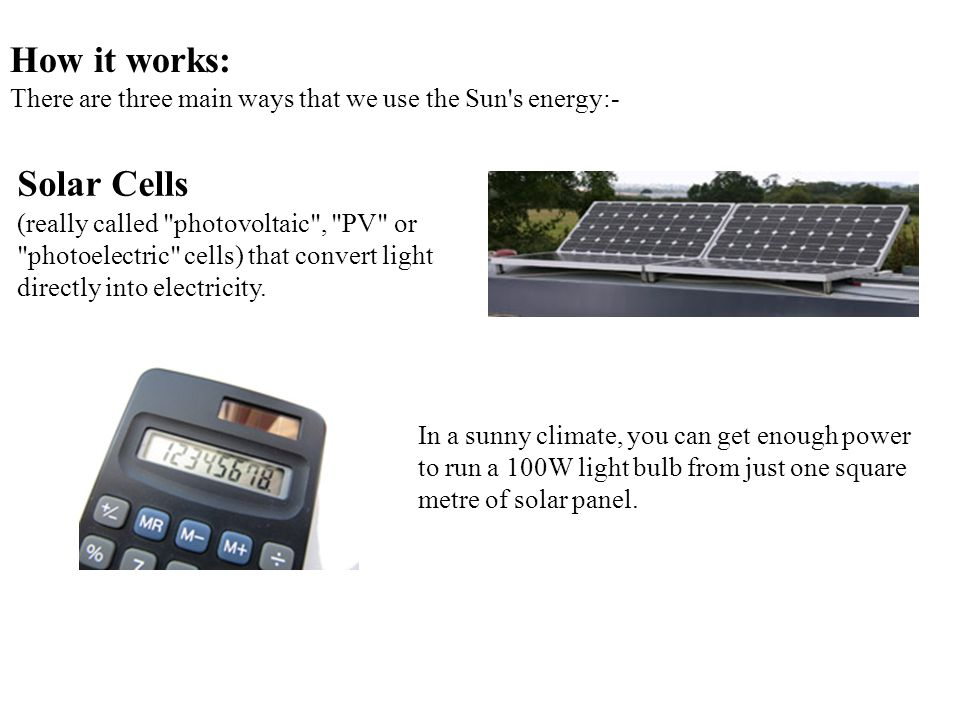 How it works: There are three main ways that we use the Sun s energy:-