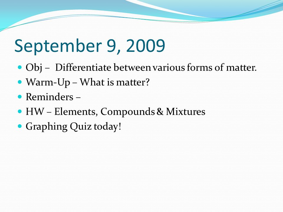September 9, 2009 Obj – Differentiate between various forms of matter.