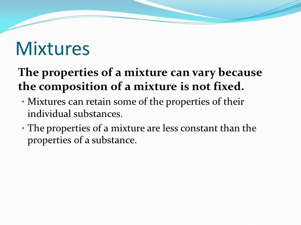 Mixtures The properties of a mixture can vary because the composition of a mixture is not fixed.