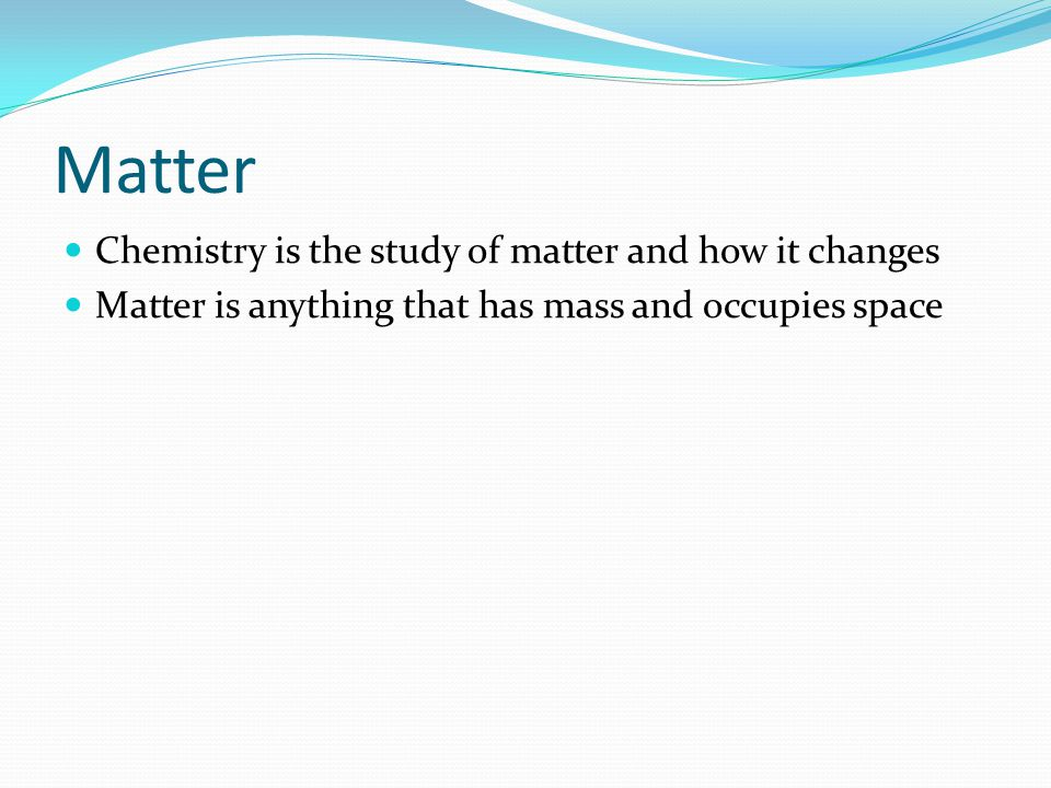 Matter Chemistry is the study of matter and how it changes