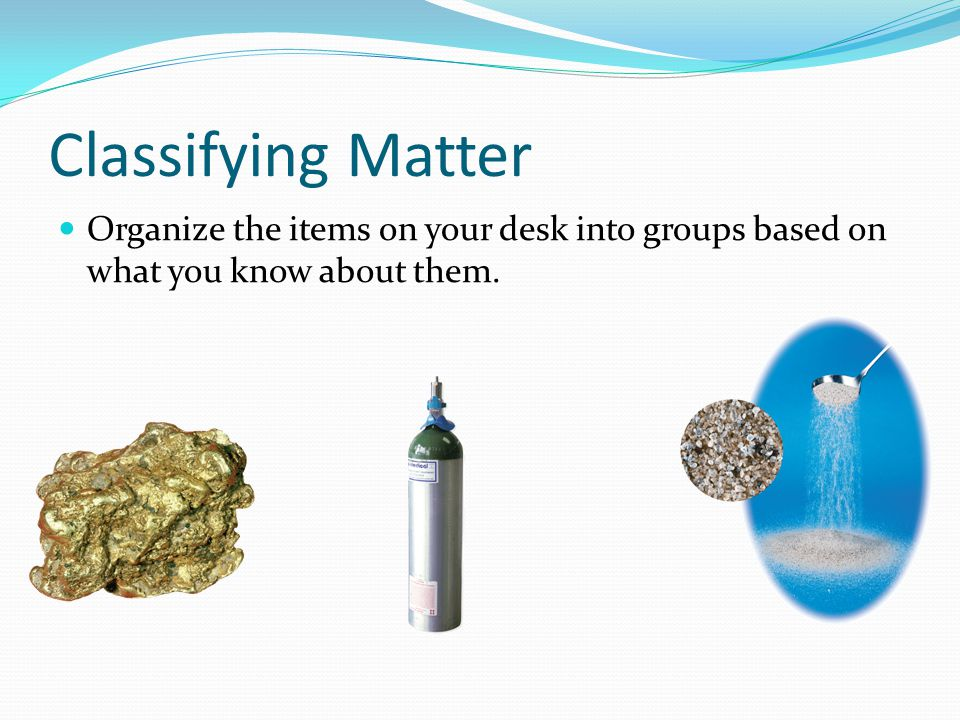 Classifying Matter Organize the items on your desk into groups based on what you know about them.