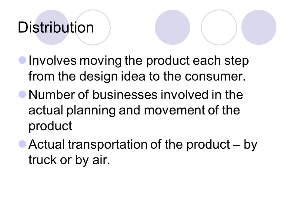 Distribution Involves moving the product each step from the design idea to the consumer.
