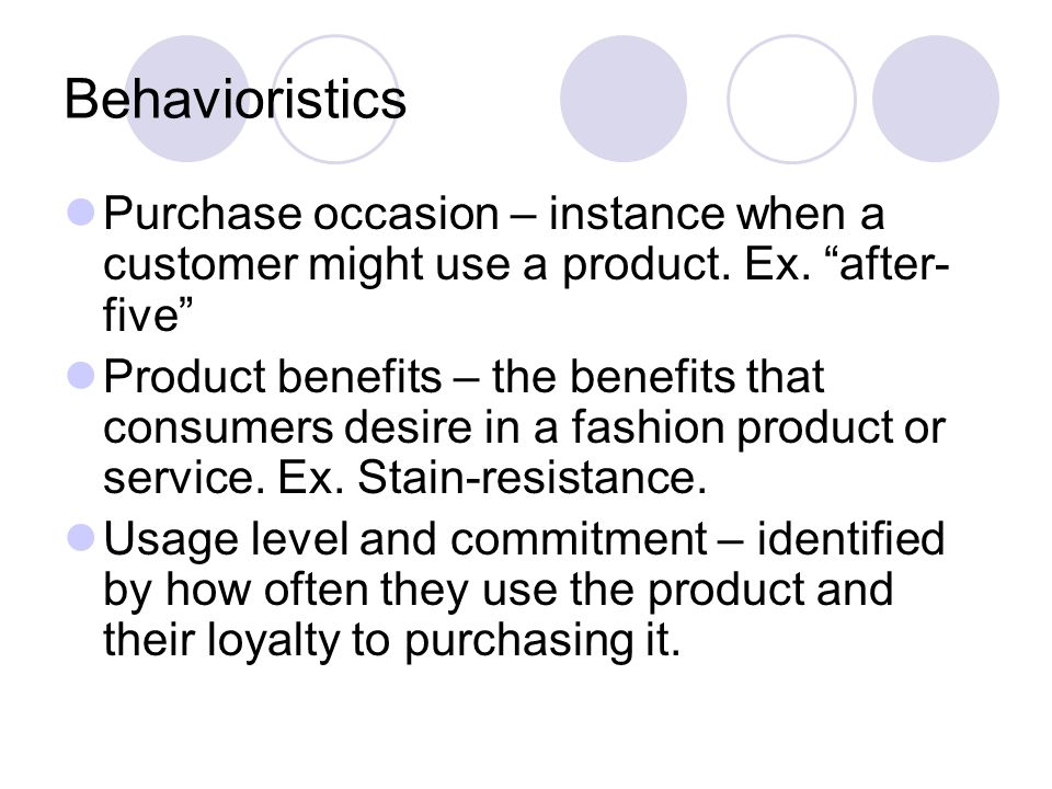 Behavioristics Purchase occasion – instance when a customer might use a product. Ex. after-five