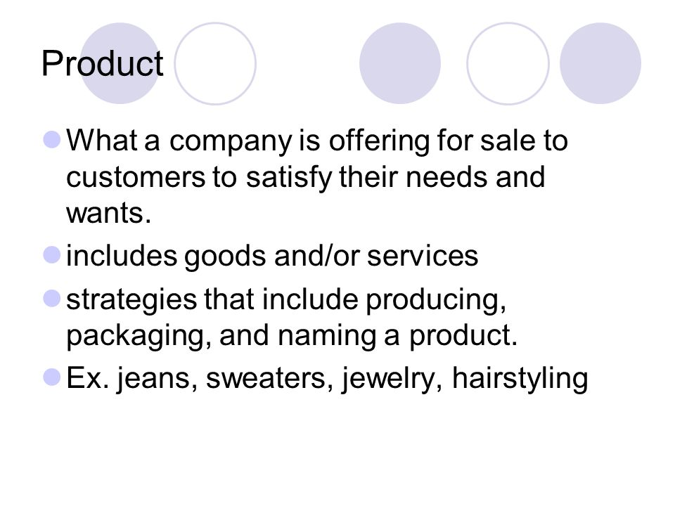 Product What a company is offering for sale to customers to satisfy their needs and wants. includes goods and/or services.