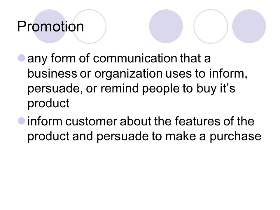 Promotion any form of communication that a business or organization uses to inform, persuade, or remind people to buy it's product.