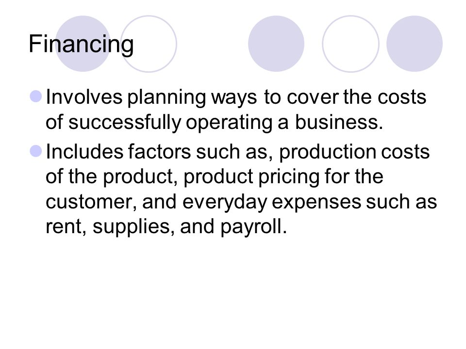 Financing Involves planning ways to cover the costs of successfully operating a business.