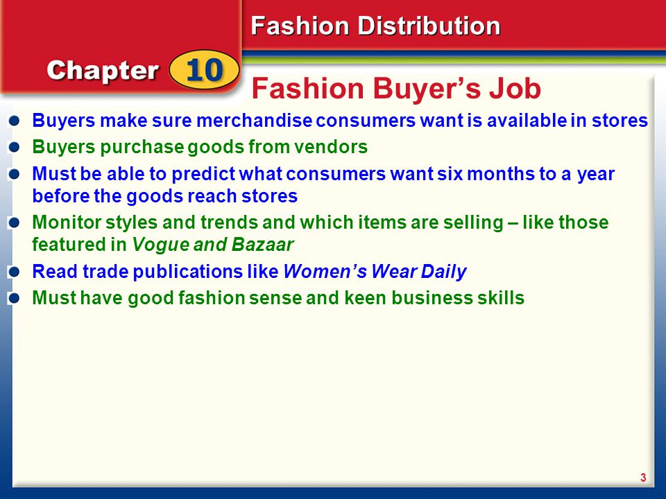 Fashion Buyer's Job Buyers make sure merchandise consumers want is available in stores. Buyers purchase goods from vendors.