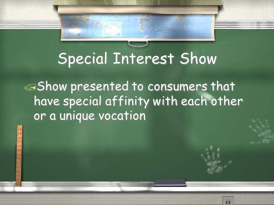 Special Interest Show Show presented to consumers that have special affinity with each other or a unique vocation.