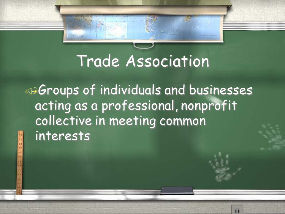 Trade Association Groups of individuals and businesses acting as a professional, nonprofit collective in meeting common interests.