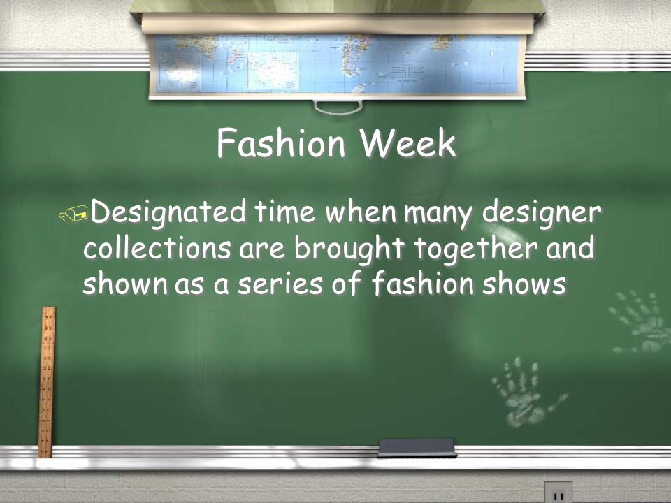 Fashion Week Designated time when many designer collections are brought together and shown as a series of fashion shows.