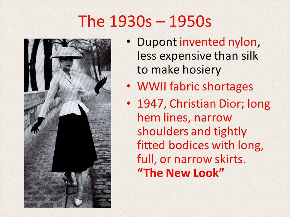 The 1930s – 1950s Dupont invented nylon, less expensive than silk to make hosiery. WWII fabric shortages.