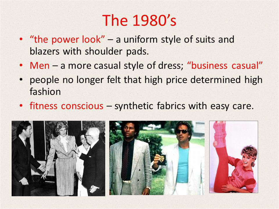 The 1980's the power look – a uniform style of suits and blazers with shoulder pads. Men – a more casual style of dress; business casual