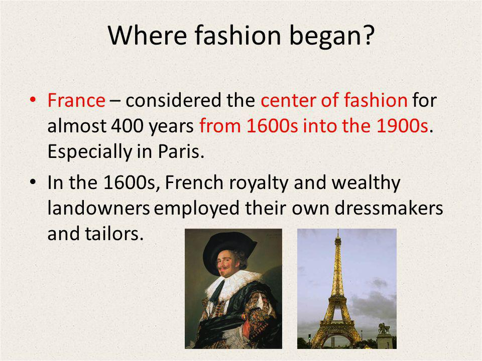 Where fashion began France – considered the center of fashion for almost 400 years from 1600s into the 1900s. Especially in Paris.