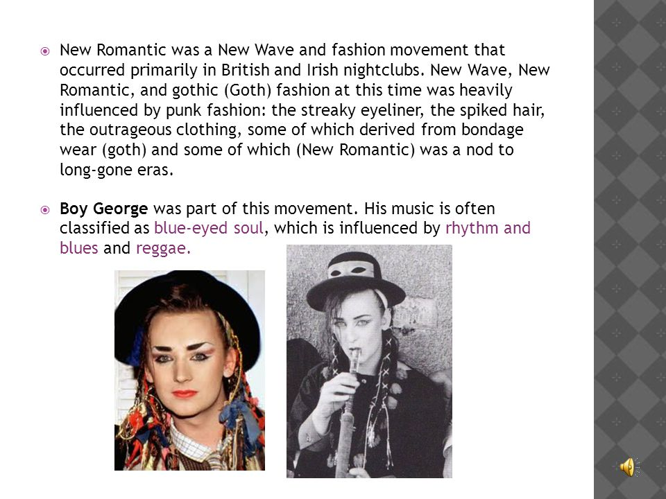 New Romantic was a New Wave and fashion movement that occurred primarily in British and Irish nightclubs. New Wave, New Romantic, and gothic (Goth) fashion at this time was heavily influenced by punk fashion: the streaky eyeliner, the spiked hair, the outrageous clothing, some of which derived from bondage wear (goth) and some of which (New Romantic) was a nod to long-gone eras.