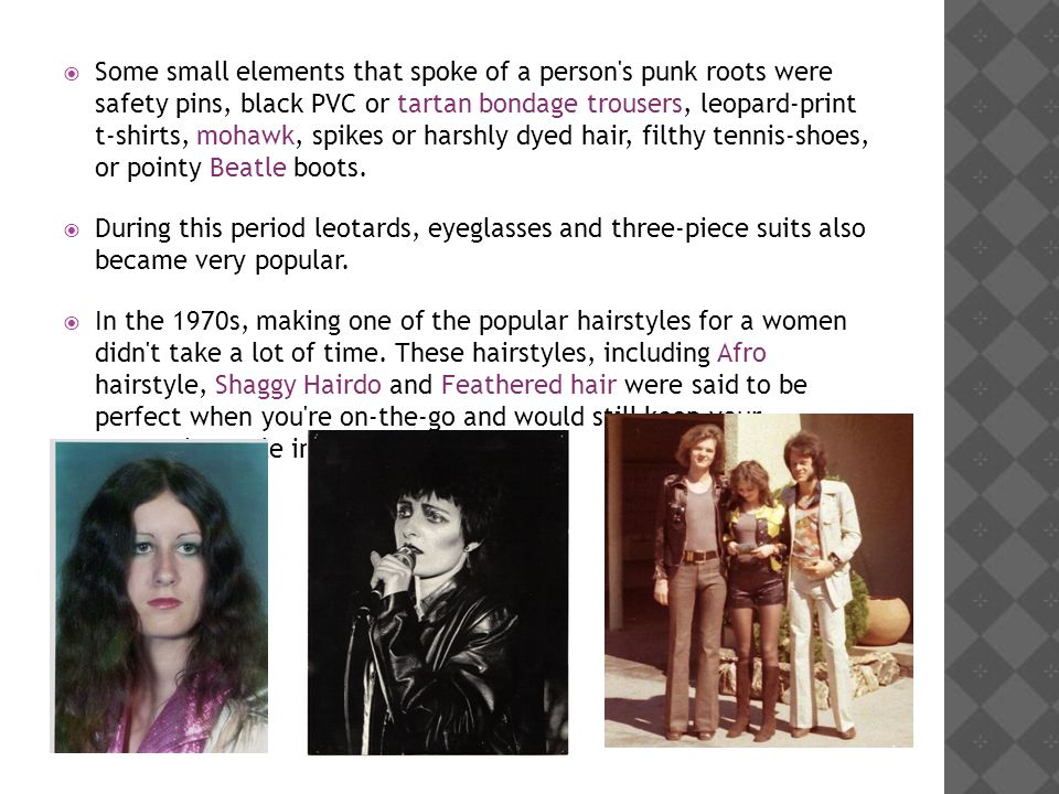 Some small elements that spoke of a person s punk roots were safety pins, black PVC or tartan bondage trousers, leopard-print t-shirts, mohawk, spikes or harshly dyed hair, filthy tennis-shoes, or pointy Beatle boots.