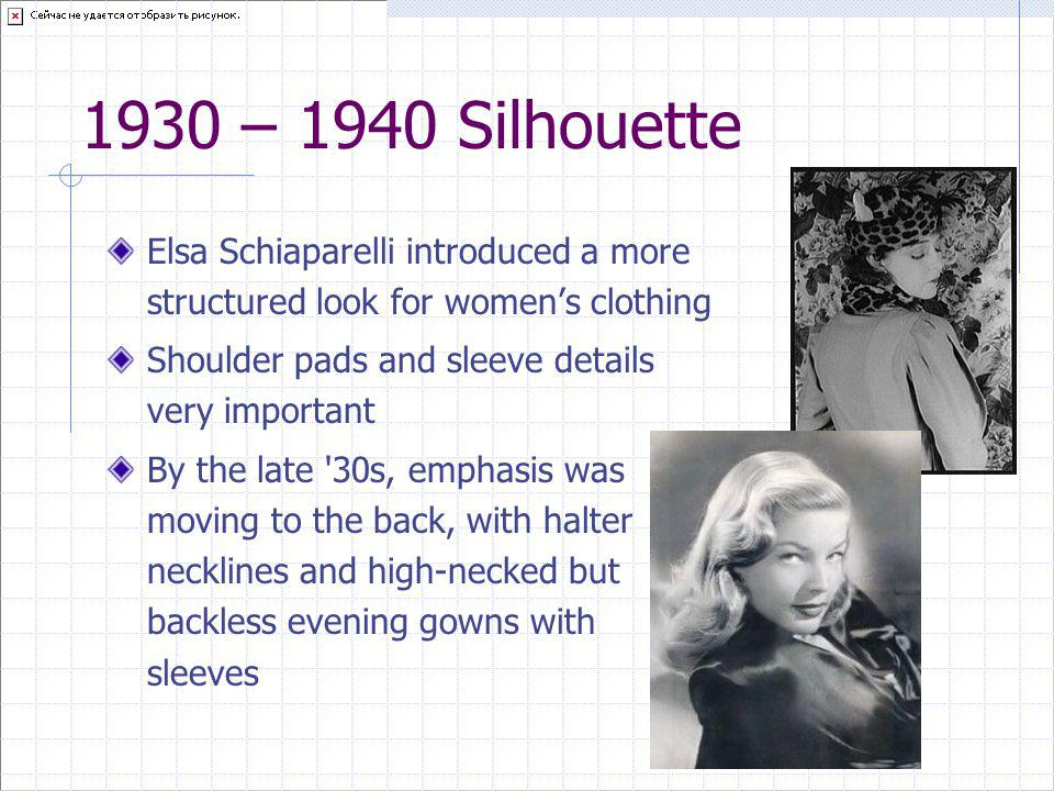 1930 – 1940 Silhouette Elsa Schiaparelli introduced a more structured look for women's clothing. Shoulder pads and sleeve details very important.