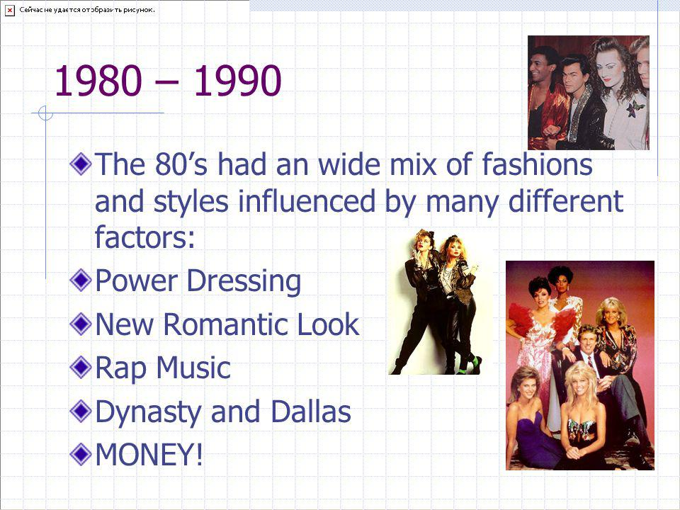1980 – 1990 The 80's had an wide mix of fashions and styles influenced by many different factors: Power Dressing.