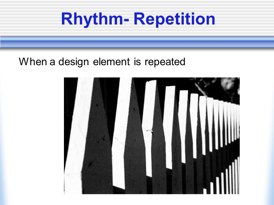 Rhythm- Repetition When a design element is repeated