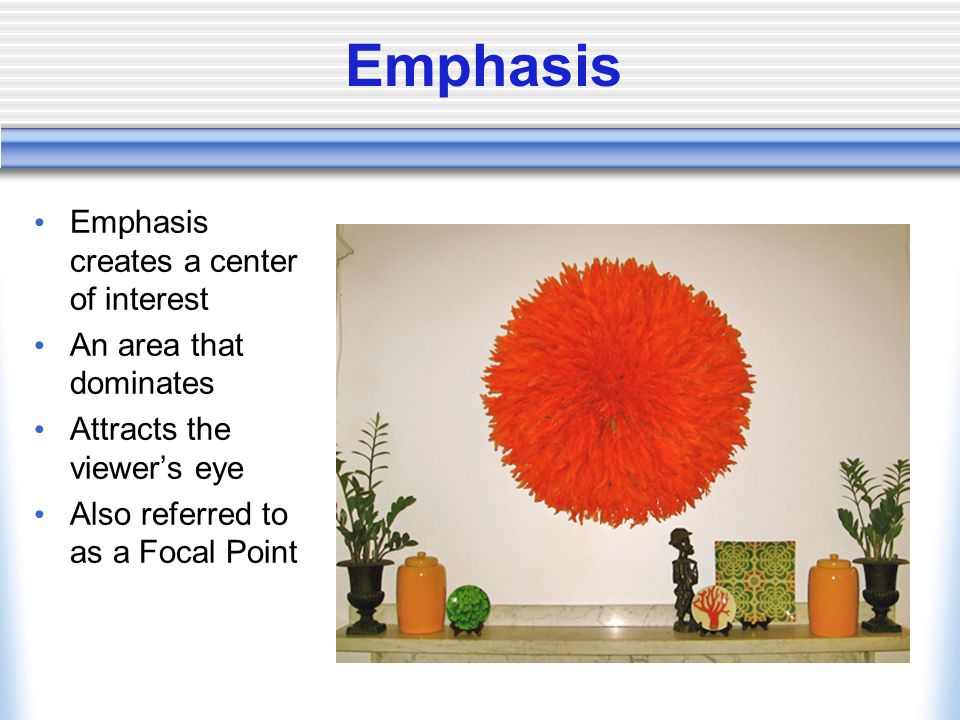 Emphasis Emphasis creates a center of interest An area that dominates