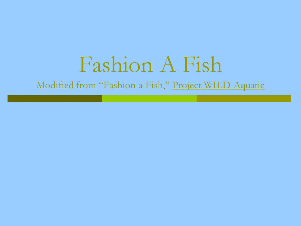 Fashion A Fish Modified from Fashion a Fish, Project WILD Aquatic