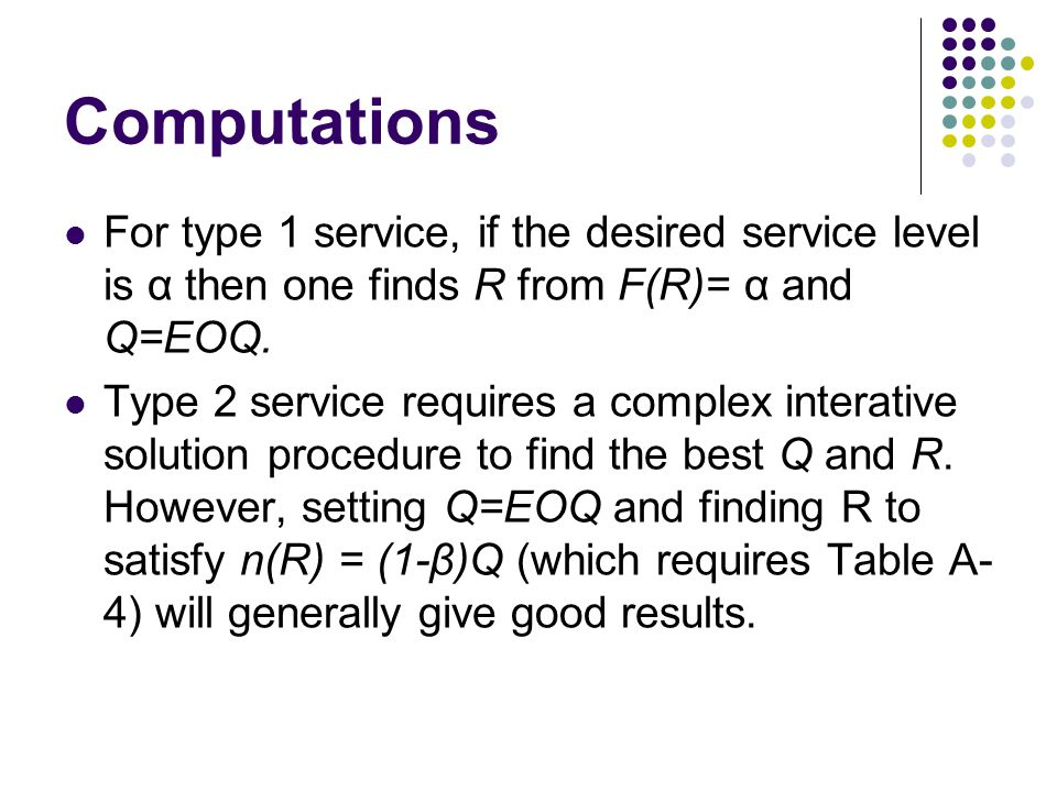 Computations For type 1 service, if the desired service level is α then one finds R from F(R)= α and Q=EOQ.