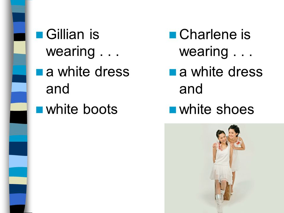 Gillian is wearing . . . a white dress and. white boots. Charlene is wearing . . . a white dress and.