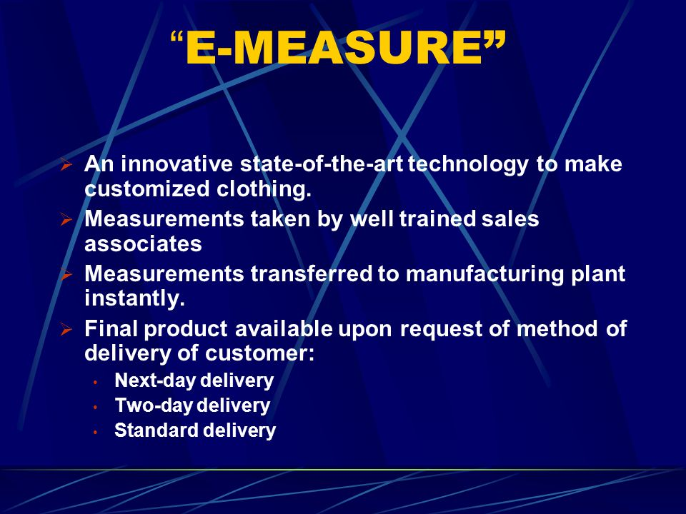 E-MEASURE An innovative state-of-the-art technology to make customized clothing. Measurements taken by well trained sales associates.