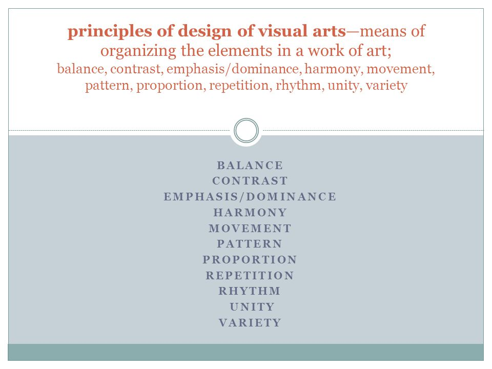 principles of design of visual arts—means of organizing the elements in a work of art; balance, contrast, emphasis/dominance, harmony, movement, pattern, proportion, repetition, rhythm, unity, variety