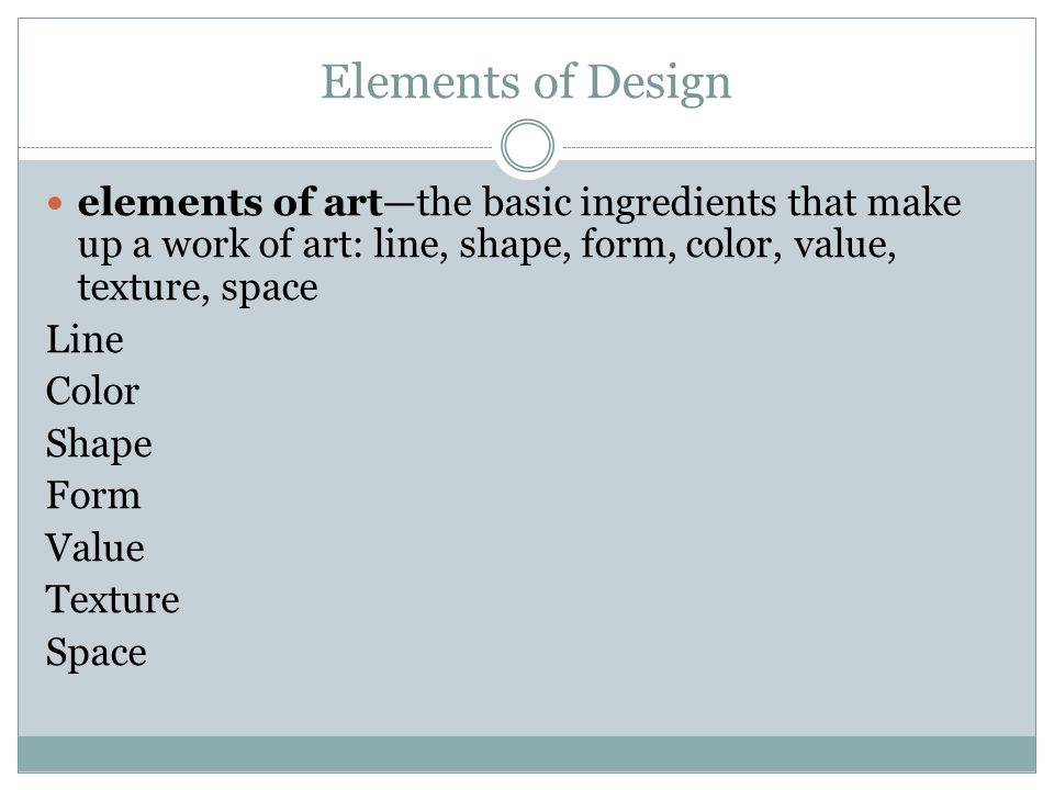 Elements of Design elements of art—the basic ingredients that make up a work of art: line, shape, form, color, value, texture, space.