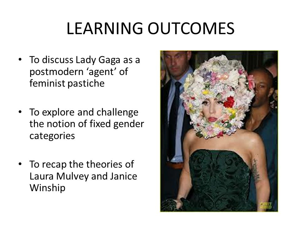 LEARNING OUTCOMES To discuss Lady Gaga as a postmodern 'agent' of feminist pastiche. To explore and challenge the notion of fixed gender categories.